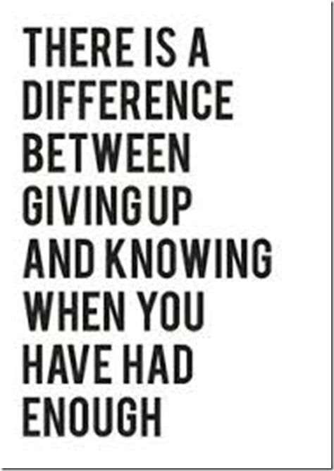 There is a difference between giving up and knowing when youve had enough